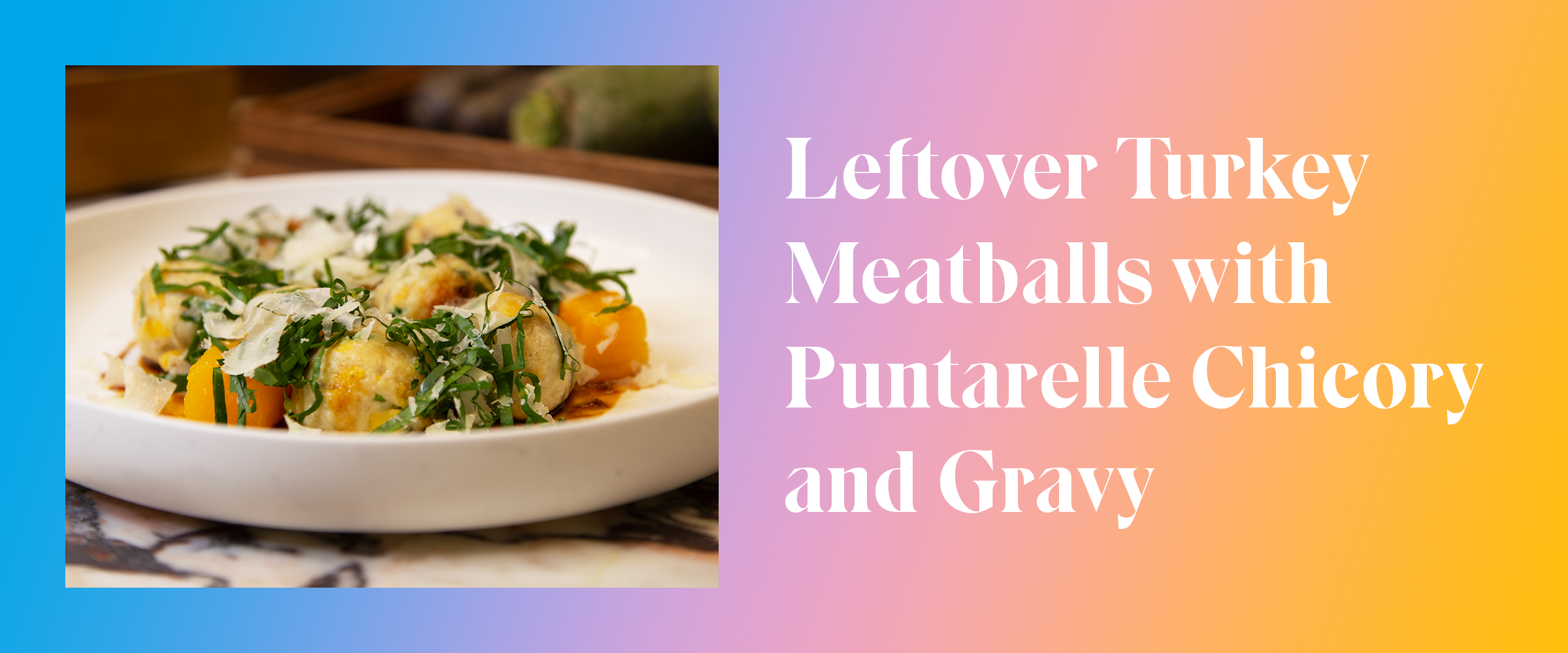 Leftover Turkey Meatballs with Puntarelle Chicory and Gravy